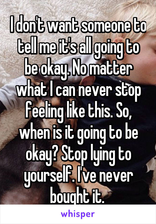 I don't want someone to tell me it's all going to be okay. No matter what I can never stop feeling like this. So, when is it going to be okay? Stop lying to yourself. I've never bought it.