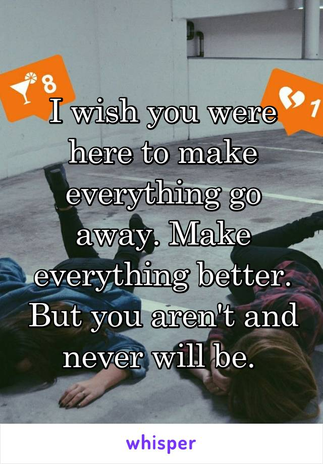 I wish you were here to make everything go away. Make everything better. But you aren't and never will be.