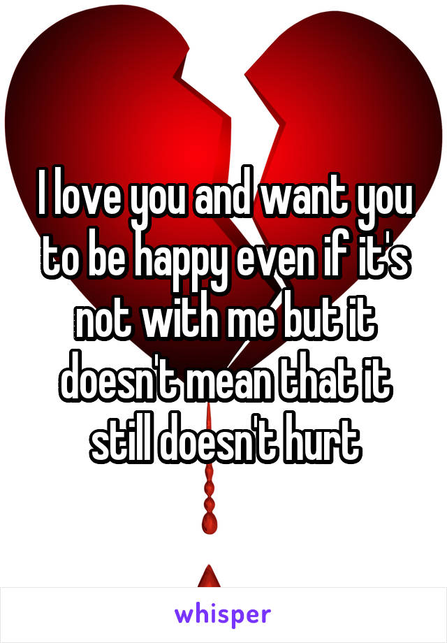 I love you and want you to be happy even if it's not with me but it doesn't mean that it still doesn't hurt