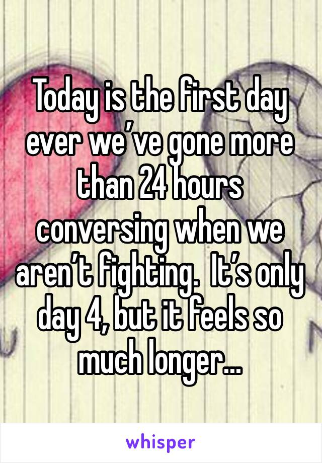 Today is the first day ever we've gone more than 24 hours conversing when we aren't fighting.  It's only day 4, but it feels so much longer...