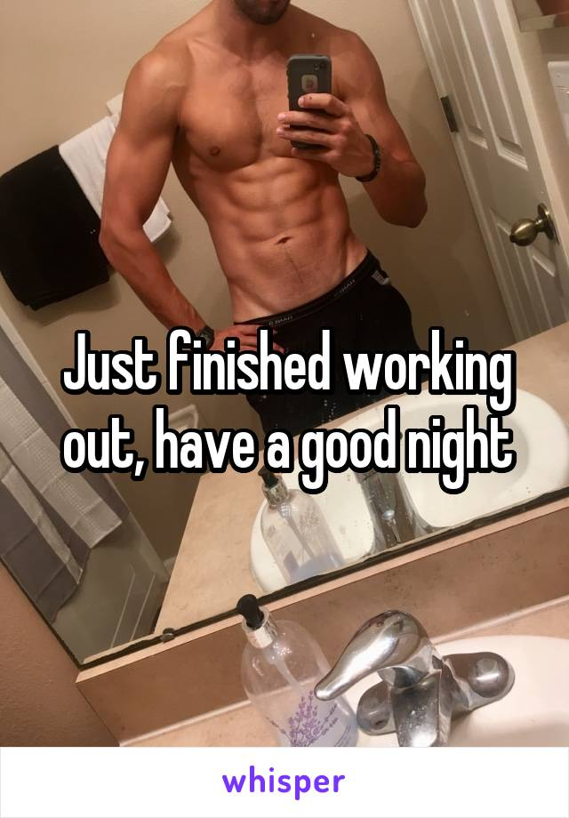 Just finished working out, have a good night