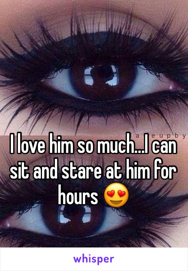 I love him so much...I can sit and stare at him for hours 😍