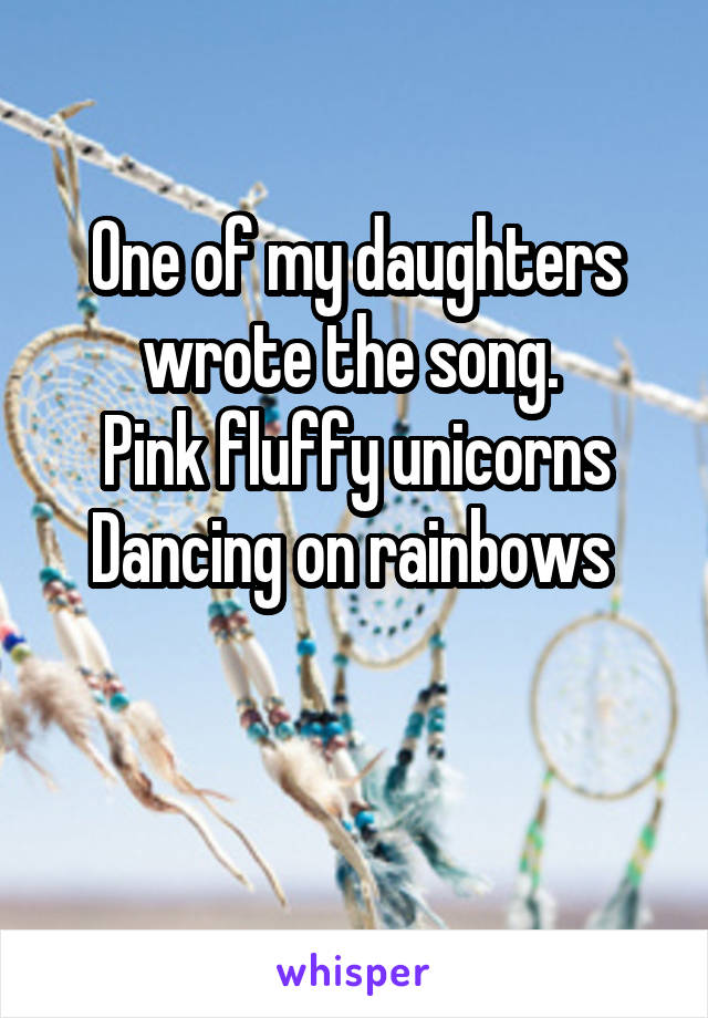 One of my daughters wrote the song.  Pink fluffy unicorns Dancing on rainbows