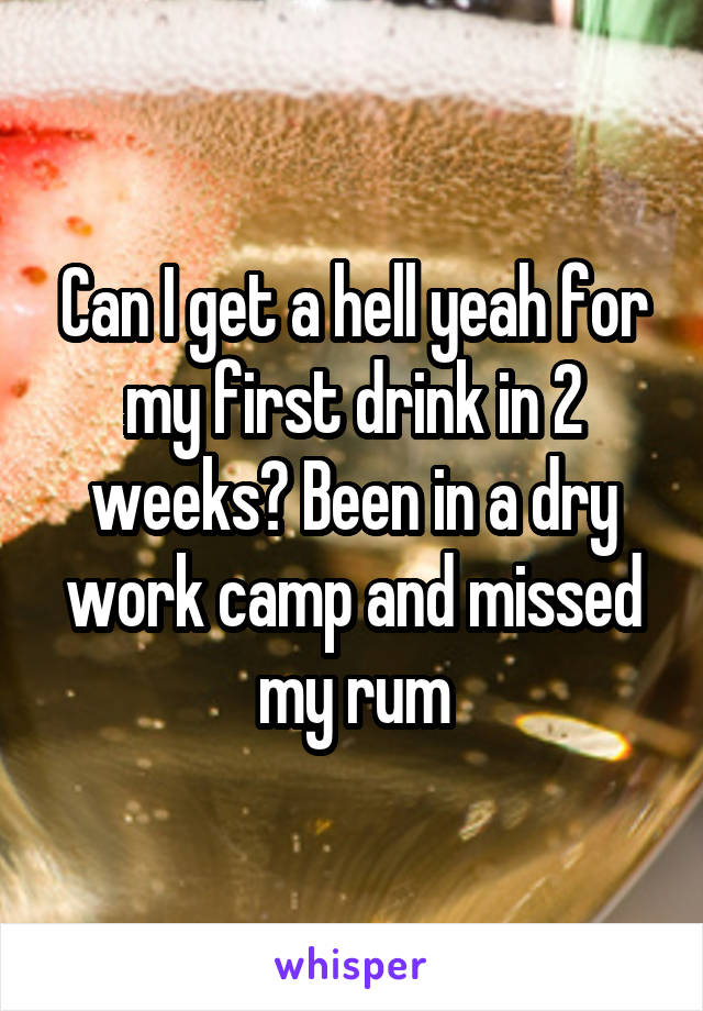 Can I get a hell yeah for my first drink in 2 weeks? Been in a dry work camp and missed my rum