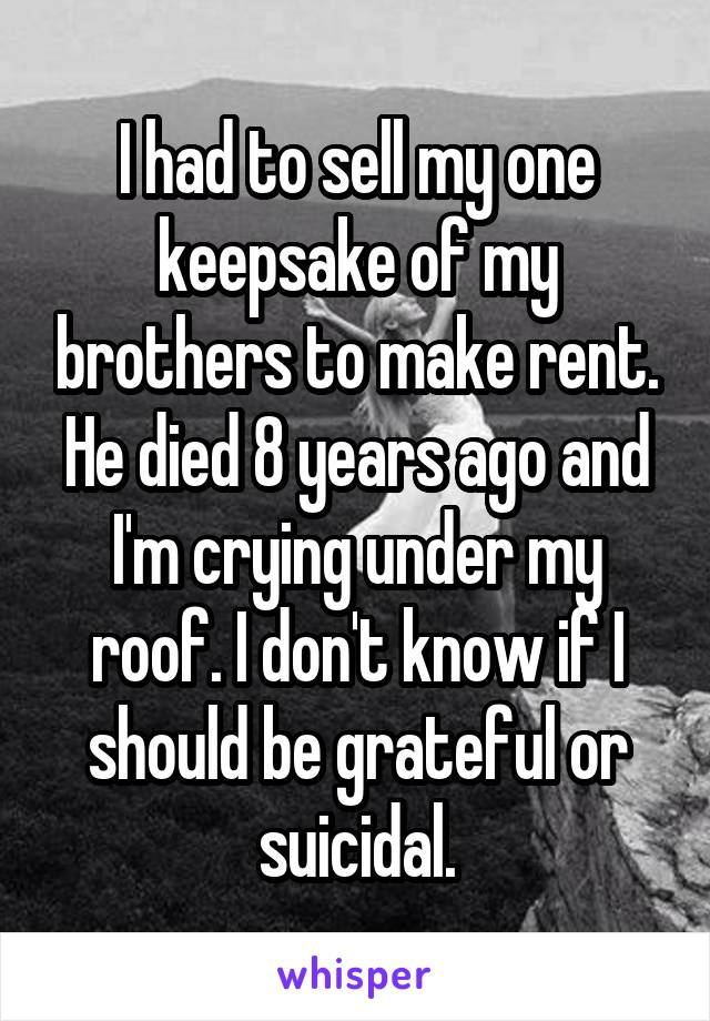 I had to sell my one keepsake of my brothers to make rent. He died 8 years ago and I'm crying under my roof. I don't know if I should be grateful or suicidal.