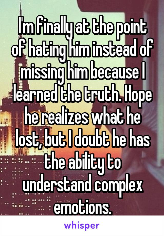 I'm finally at the point of hating him instead of missing him because I learned the truth. Hope he realizes what he lost, but I doubt he has the ability to understand complex emotions.