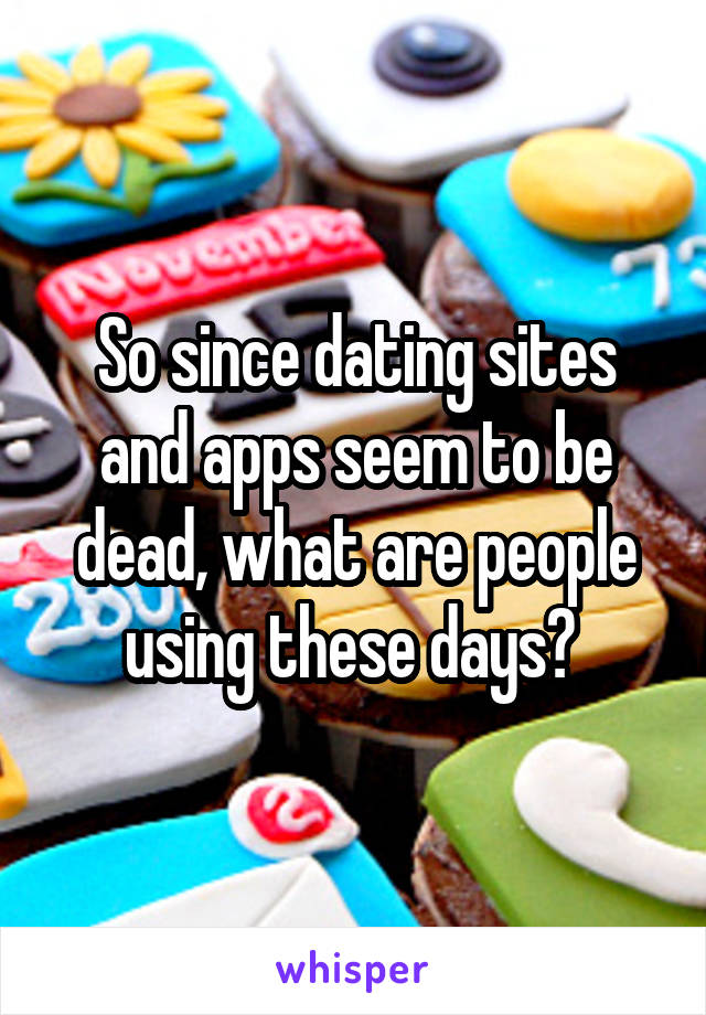 So since dating sites and apps seem to be dead, what are people using these days?