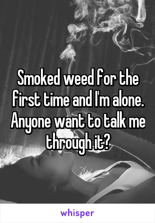 Smoked weed for the first time and I'm alone. Anyone want to talk me through it?