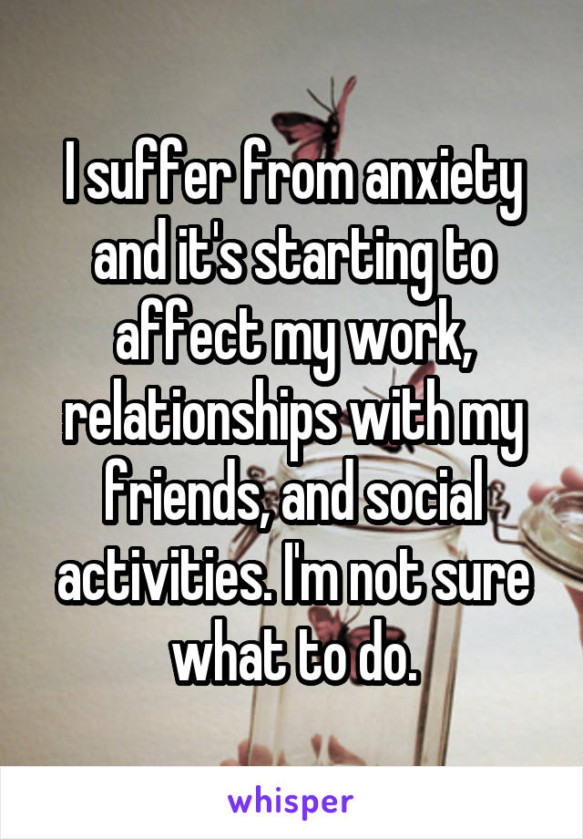 I suffer from anxiety and it's starting to affect my work, relationships with my friends, and social activities. I'm not sure what to do.