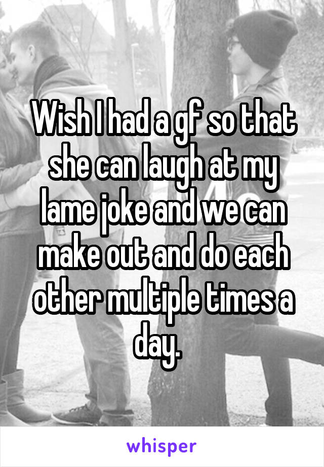 Wish I had a gf so that she can laugh at my lame joke and we can make out and do each other multiple times a day.