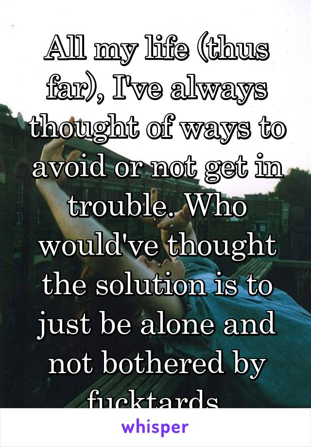 All my life (thus far), I've always thought of ways to avoid or not get in trouble. Who would've thought the solution is to just be alone and not bothered by fucktards.