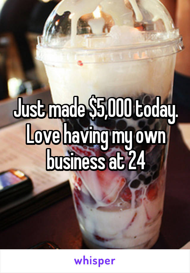 Just made $5,000 today. Love having my own business at 24