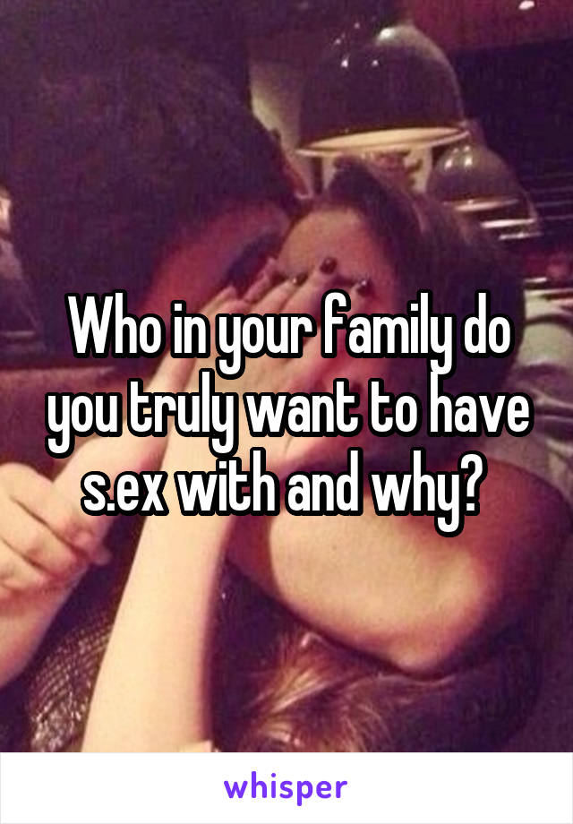 Who in your family do you truly want to have s.ex with and why?