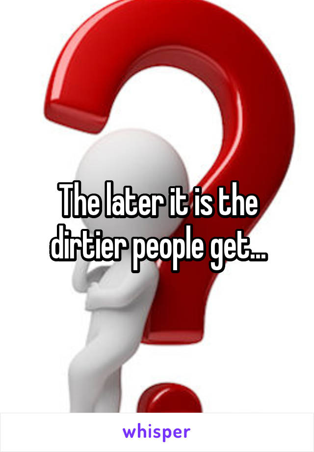 The later it is the dirtier people get...