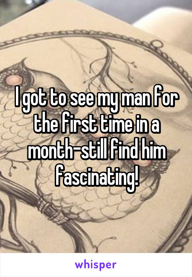 I got to see my man for the first time in a month-still find him fascinating!