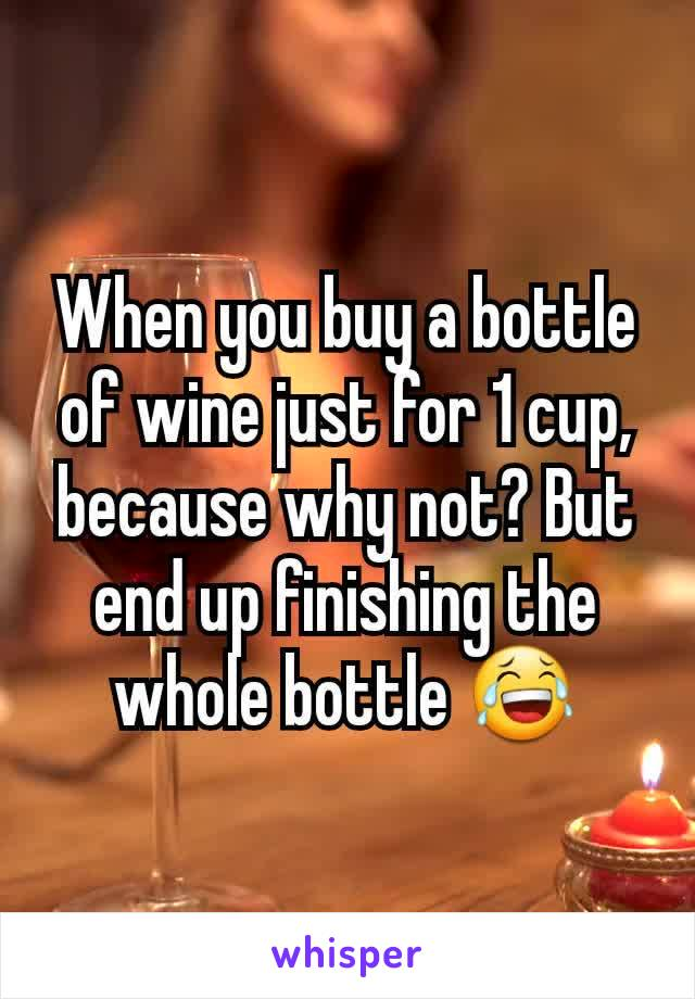 When you buy a bottle of wine just for 1 cup, because why not? But end up finishing the whole bottle 😂