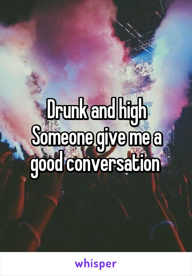 Drunk and high Someone give me a good conversation