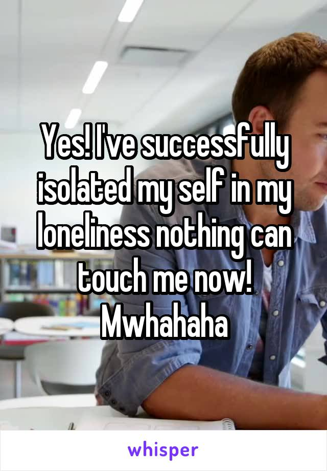 Yes! I've successfully isolated my self in my loneliness nothing can touch me now! Mwhahaha