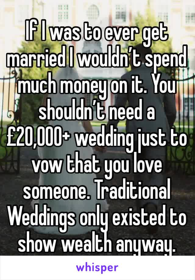 If I was to ever get married I wouldn't spend much money on it. You shouldn't need a £20,000+ wedding just to vow that you love someone. Traditional Weddings only existed to show wealth anyway.