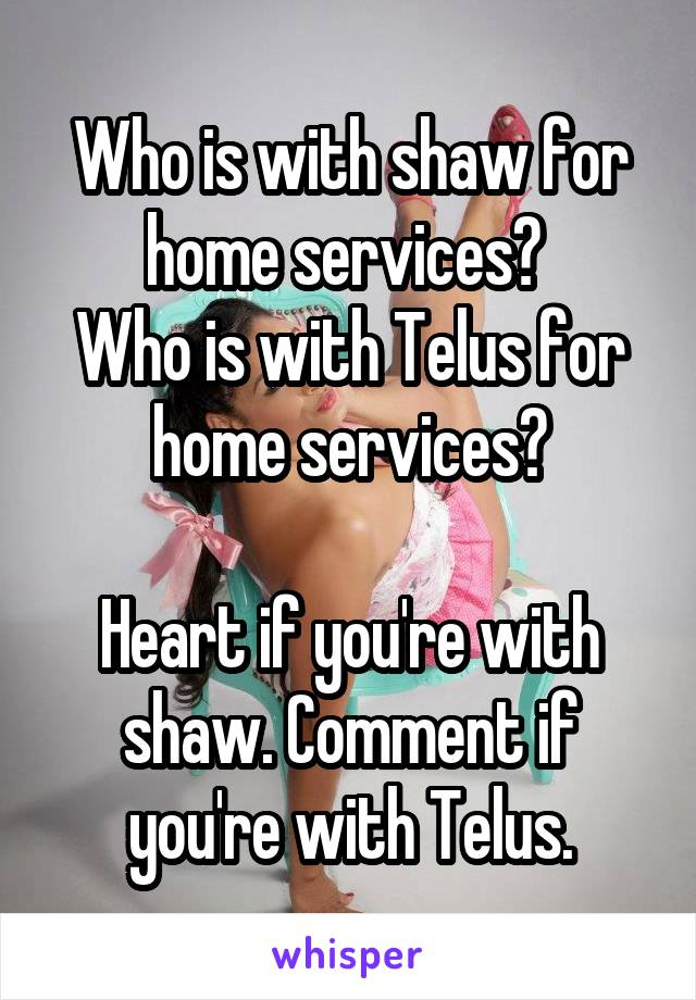 Who is with shaw for home services?  Who is with Telus for home services?  Heart if you're with shaw. Comment if you're with Telus.