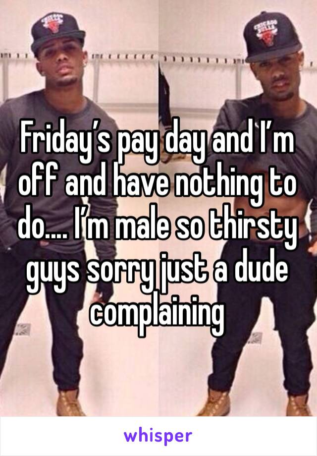 Friday's pay day and I'm off and have nothing to do.... I'm male so thirsty guys sorry just a dude complaining