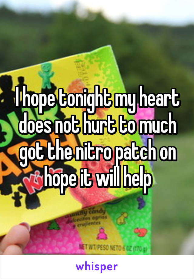 I hope tonight my heart does not hurt to much got the nitro patch on hope it will help