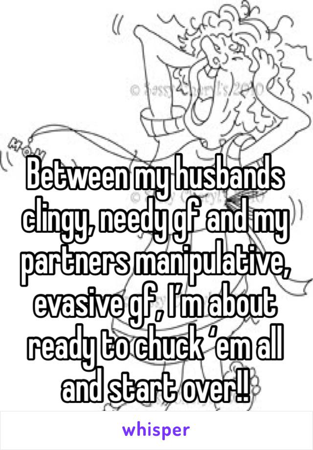 Between my husbands clingy, needy gf and my partners manipulative, evasive gf, I'm about ready to chuck 'em all and start over!!