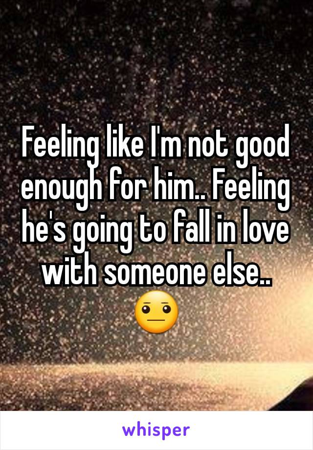 Feeling like I'm not good enough for him.. Feeling he's going to fall in love with someone else.. 😐