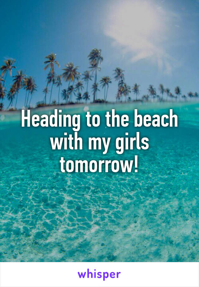 Heading to the beach with my girls tomorrow!