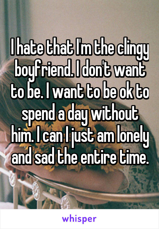 I hate that I'm the clingy boyfriend. I don't want to be. I want to be ok to spend a day without him. I can I just am lonely and sad the entire time.