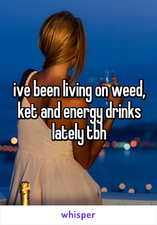 ive been living on weed, ket and energy drinks lately tbh
