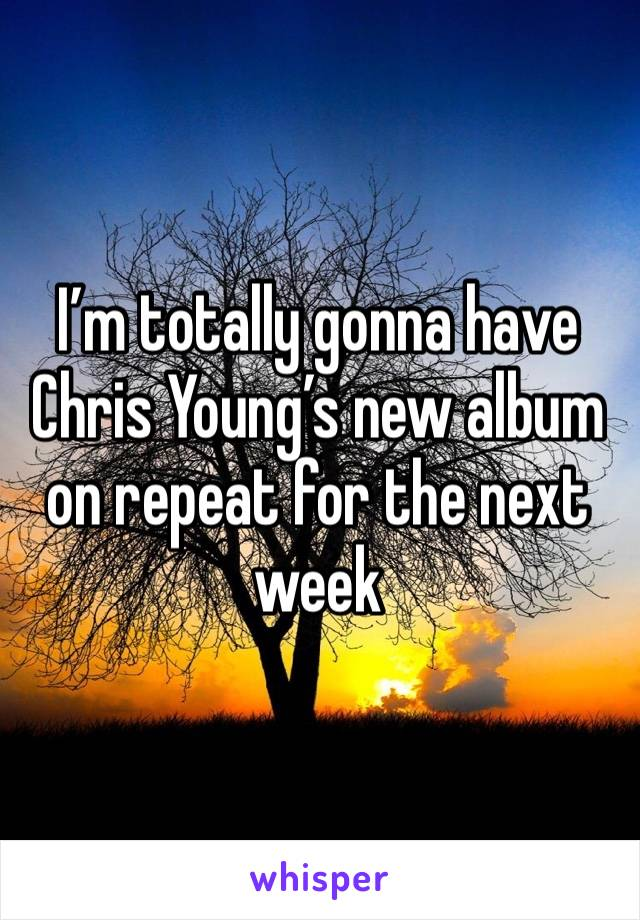 I'm totally gonna have Chris Young's new album on repeat for the next week