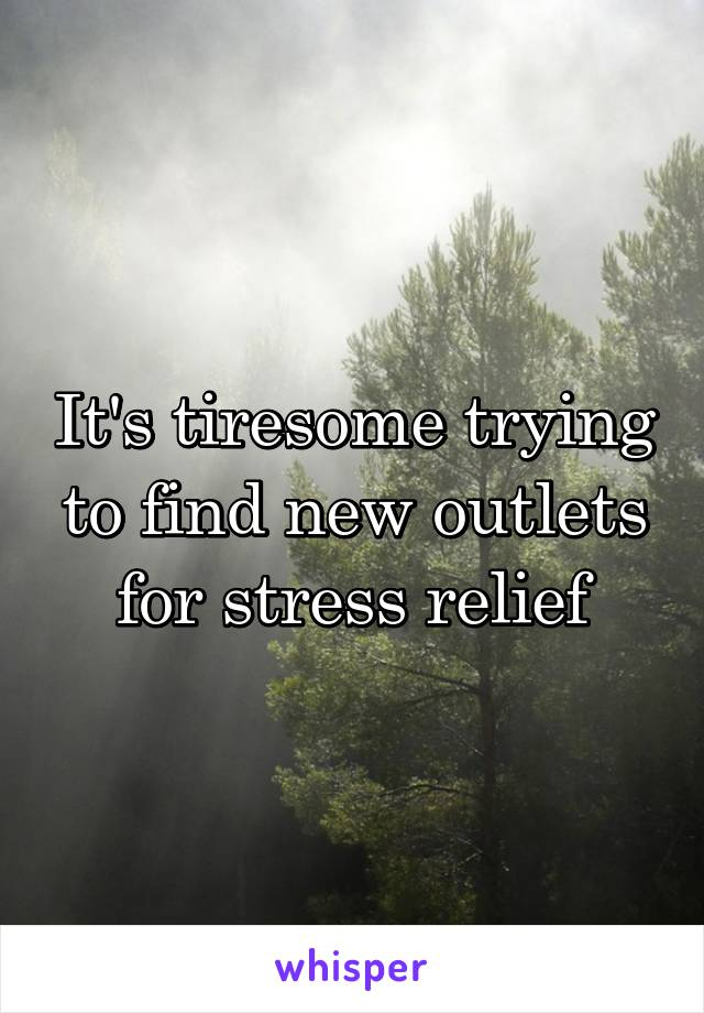 It's tiresome trying to find new outlets for stress relief