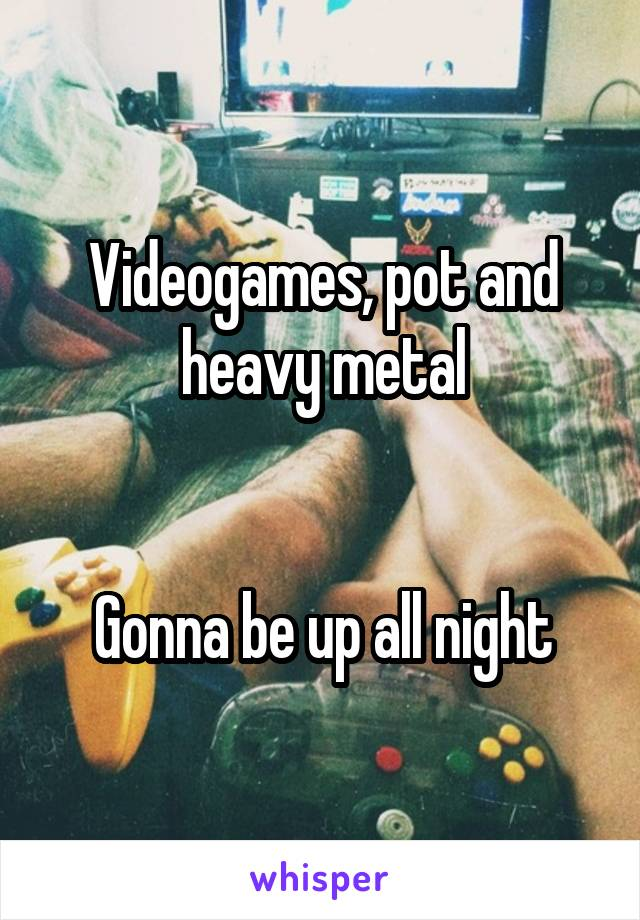 Videogames, pot and heavy metal   Gonna be up all night