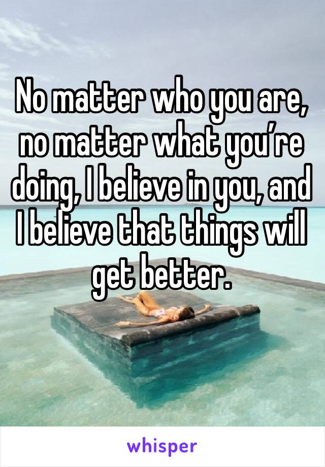 No matter who you are, no matter what you're doing, I believe in you, and I believe that things will get better.