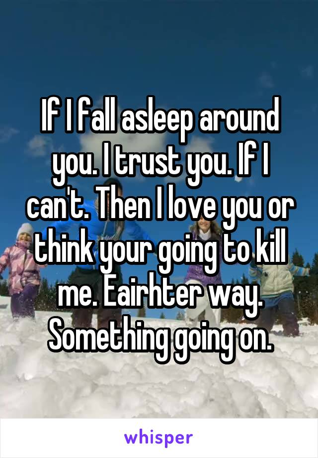If I fall asleep around you. I trust you. If I can't. Then I love you or think your going to kill me. Eairhter way. Something going on.