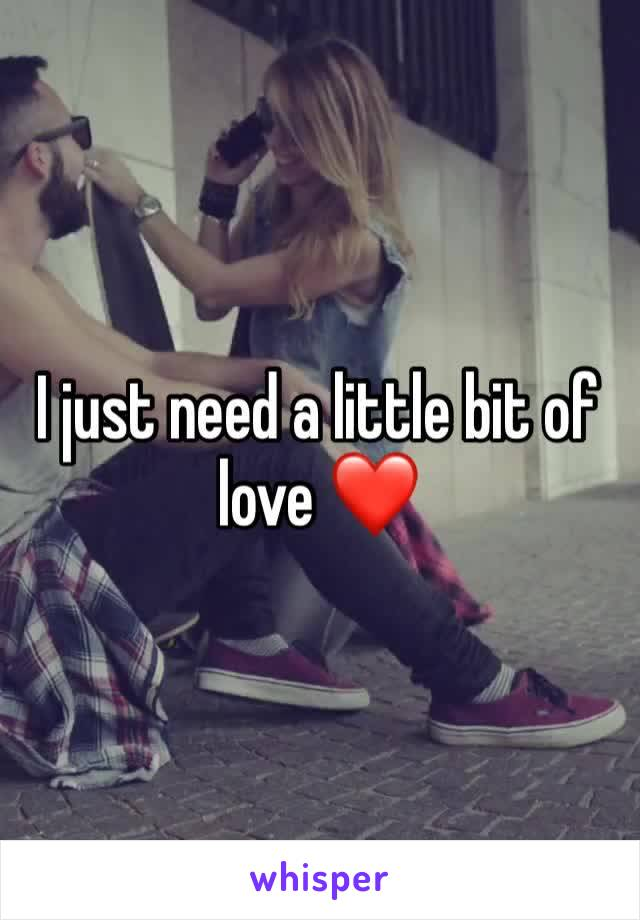I just need a little bit of love ❤️