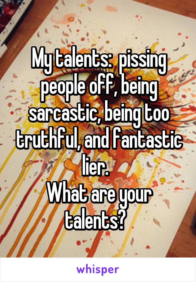 My talents:  pissing people off, being sarcastic, being too truthful, and fantastic lier.   What are your talents?
