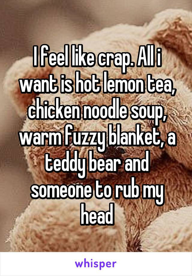 I feel like crap. All i want is hot lemon tea, chicken noodle soup, warm fuzzy blanket, a teddy bear and someone to rub my head