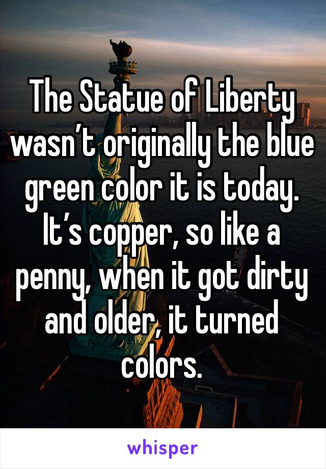 The Statue of Liberty wasn't originally the blue green color it is today. It's copper, so like a penny, when it got dirty and older, it turned colors.