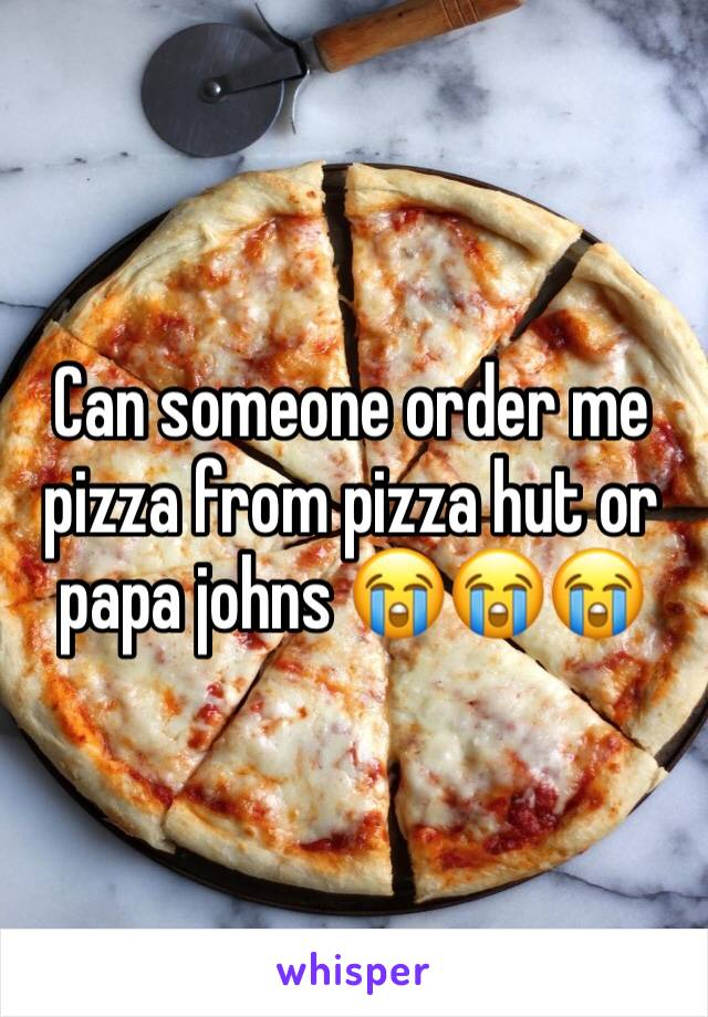 Can someone order me pizza from pizza hut or papa johns 😭😭😭