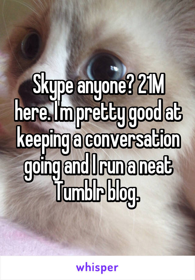 Skype anyone? 21M here. I'm pretty good at keeping a conversation going and I run a neat Tumblr blog.