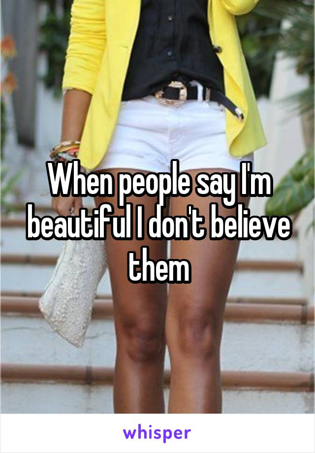 When people say I'm beautiful I don't believe them