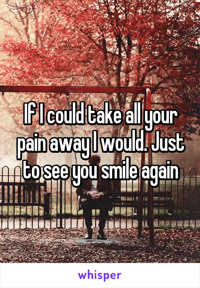 If I could take all your pain away I would. Just to see you smile again