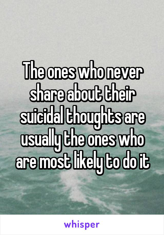 The ones who never share about their suicidal thoughts are usually the ones who are most likely to do it