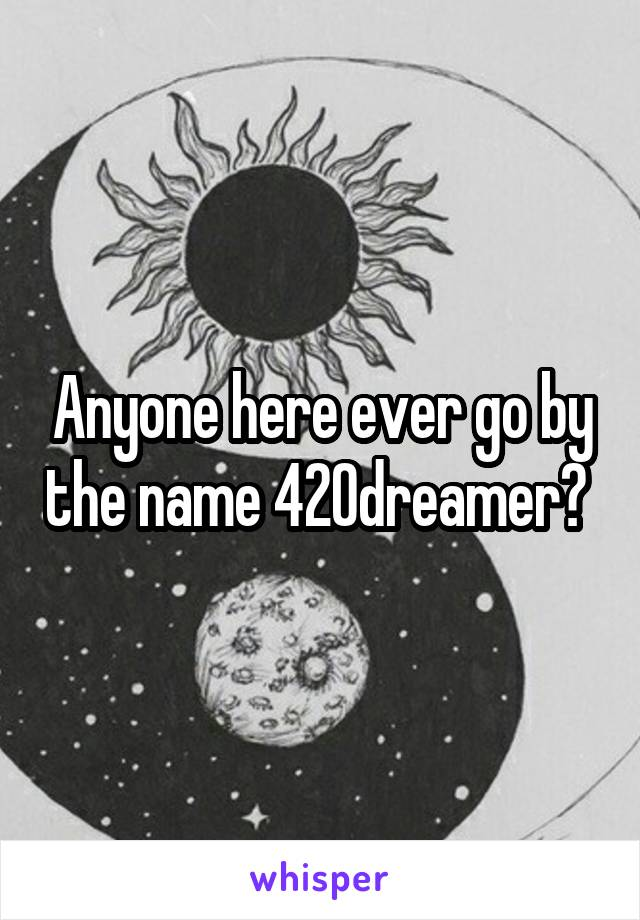 Anyone here ever go by the name 420dreamer?