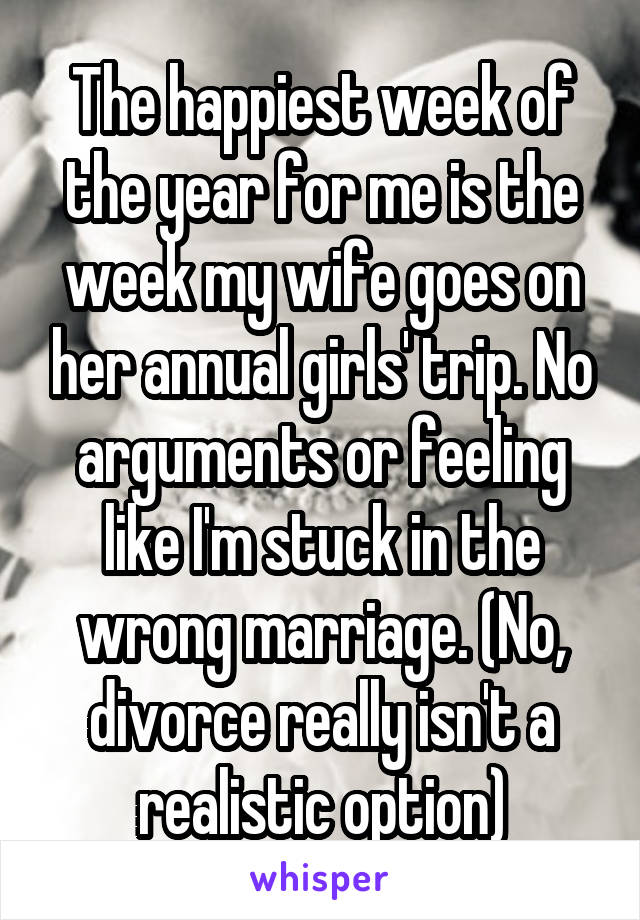 The happiest week of the year for me is the week my wife goes on her annual girls' trip. No arguments or feeling like I'm stuck in the wrong marriage. (No, divorce really isn't a realistic option)