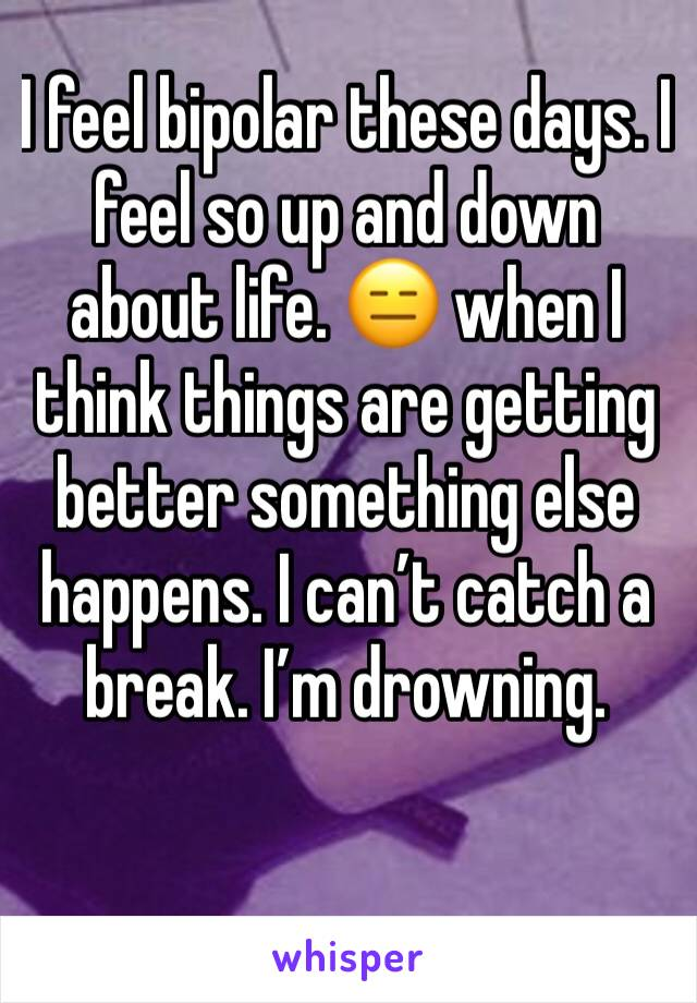 I feel bipolar these days. I feel so up and down about life. 😑 when I think things are getting better something else happens. I can't catch a break. I'm drowning.