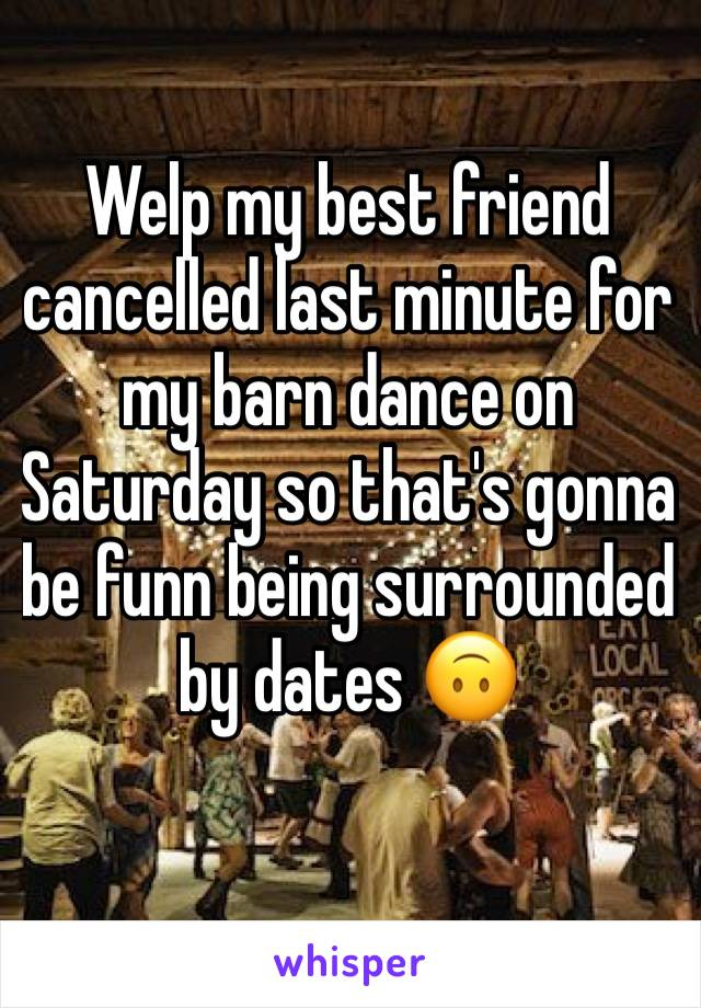 Welp my best friend cancelled last minute for my barn dance on Saturday so that's gonna be funn being surrounded by dates 🙃
