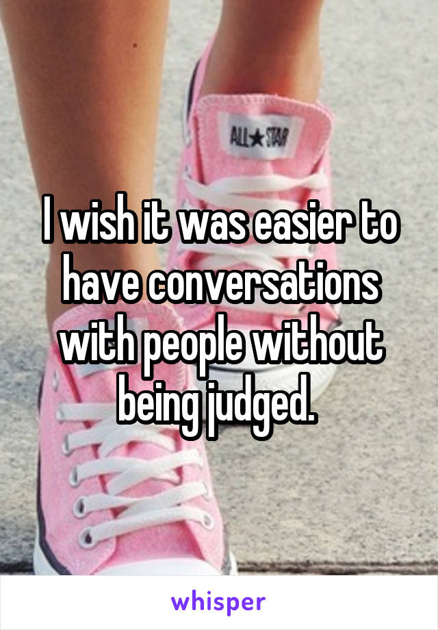 I wish it was easier to have conversations with people without being judged.